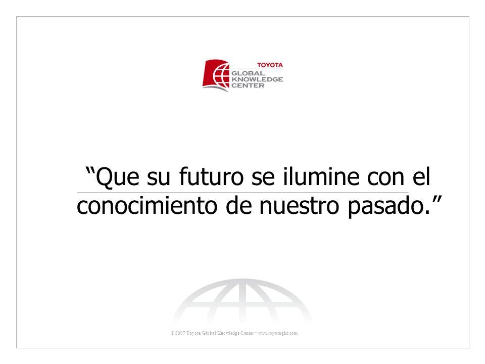 © 2007 Toyota Global Knowledge Center www.toyotagkc.com Que su futuro se ilumine con el conocimiento de nuestro pasado.