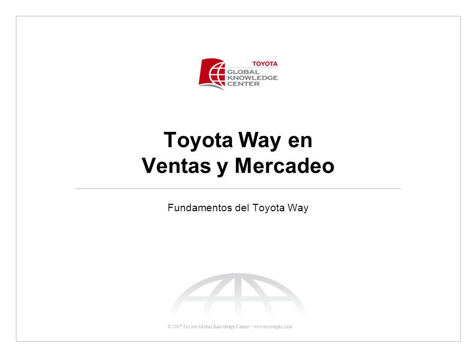 © 2007 Toyota Global Knowledge Center www.toyotagkc.com Toyota Way en Ventas y Mercadeo Fundamentos del Toyota Way