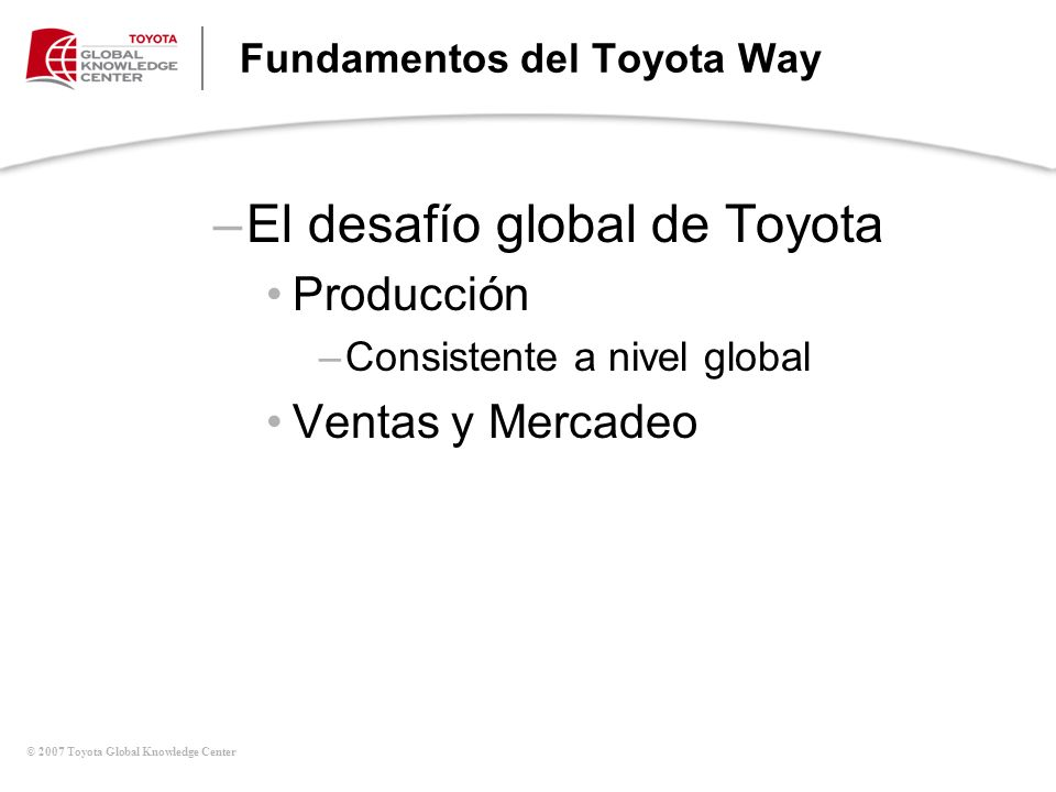© 2007 Toyota Global Knowledge Center Fundamentos del Toyota Way –El desafío global de Toyota Producción –Consistente a nivel global Ventas y Mercadeo