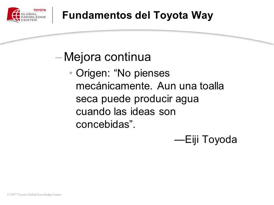 © 2007 Toyota Global Knowledge Center Fundamentos del Toyota Way –Mejora continua Origen: No pienses mecánicamente. Aun una toalla seca puede producir