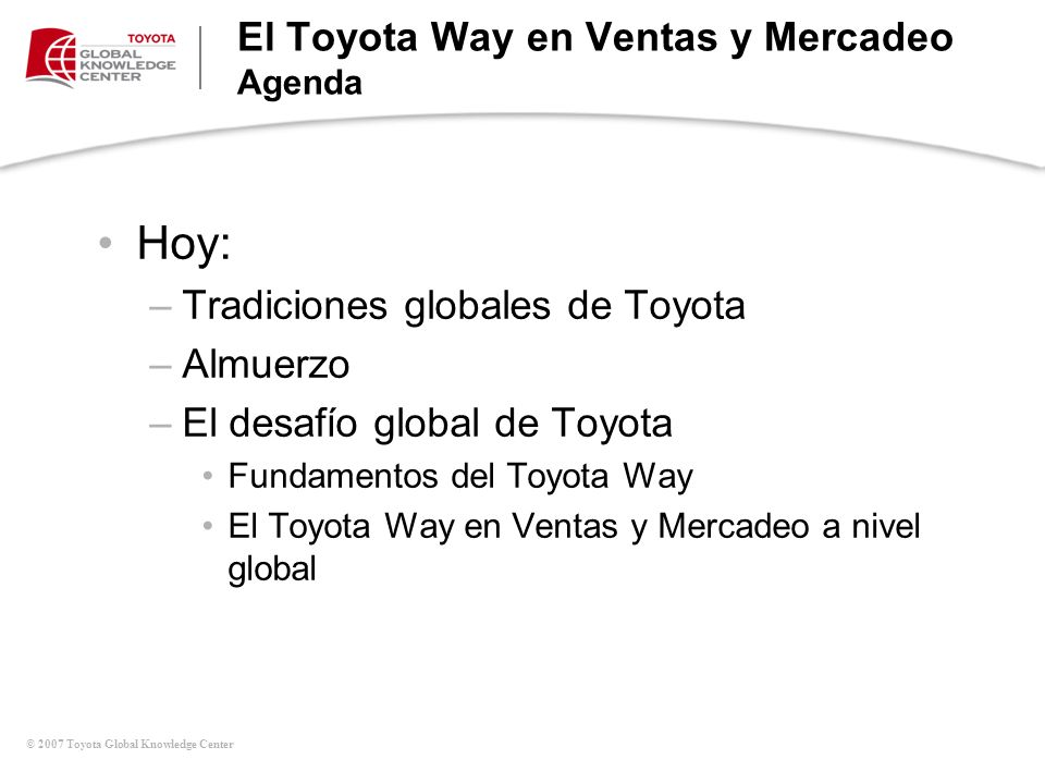 © 2007 Toyota Global Knowledge Center El Toyota Way en Ventas y Mercadeo Agenda Hoy: –Tradiciones globales de Toyota –Almuerzo –El desafío global de T