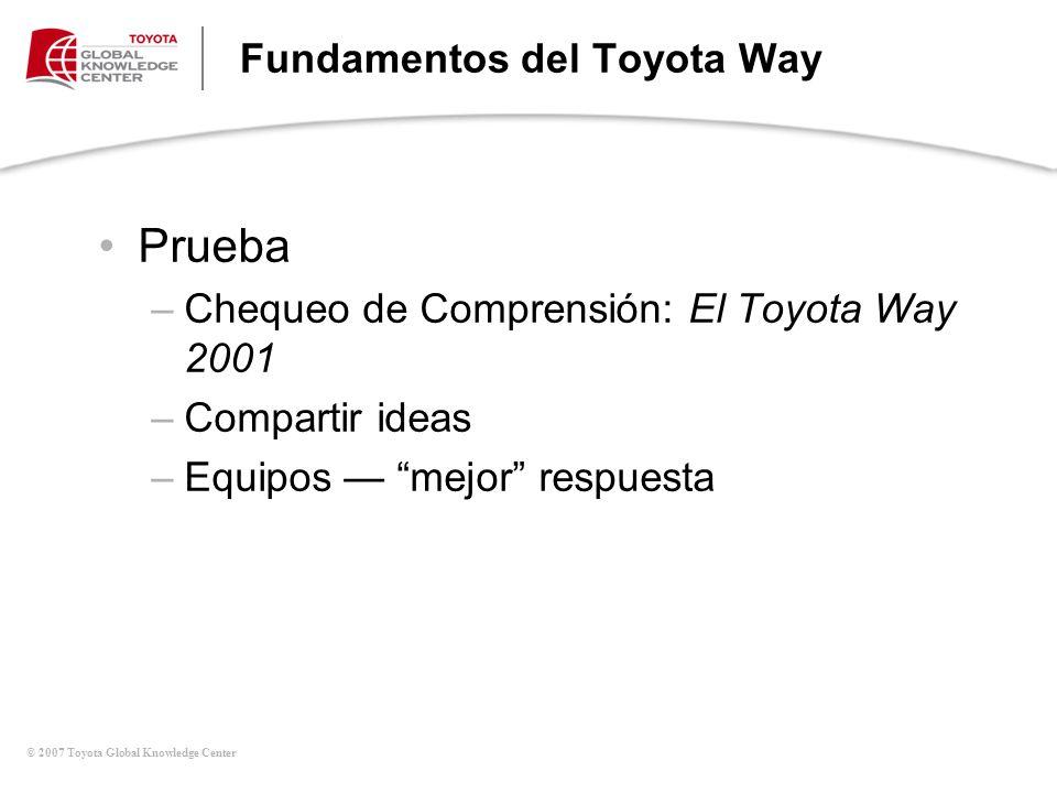 © 2007 Toyota Global Knowledge Center Fundamentos del Toyota Way Prueba –Chequeo de Comprensión: El Toyota Way 2001 –Compartir ideas –Equipos mejor re