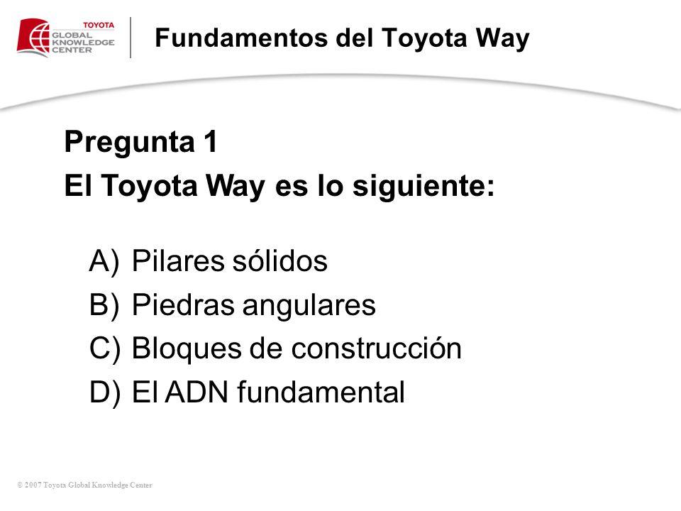 © 2007 Toyota Global Knowledge Center Fundamentos del Toyota Way Pregunta 1 El Toyota Way es lo siguiente: A)Pilares sólidos B)Piedras angulares C)Blo