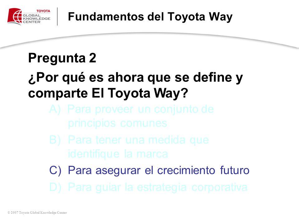 © 2007 Toyota Global Knowledge Center Fundamentos del Toyota Way Pregunta 2 ¿Por qué es ahora que se define y comparte El Toyota Way? A) Para proveer