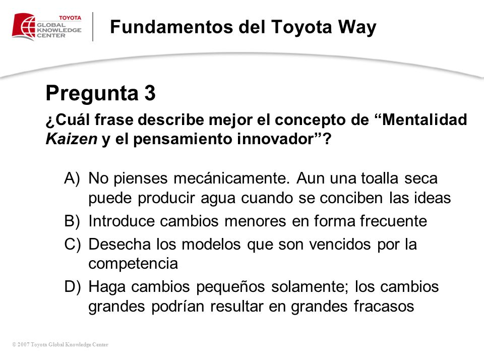 © 2007 Toyota Global Knowledge Center Fundamentos del Toyota Way A)No pienses mecánicamente.