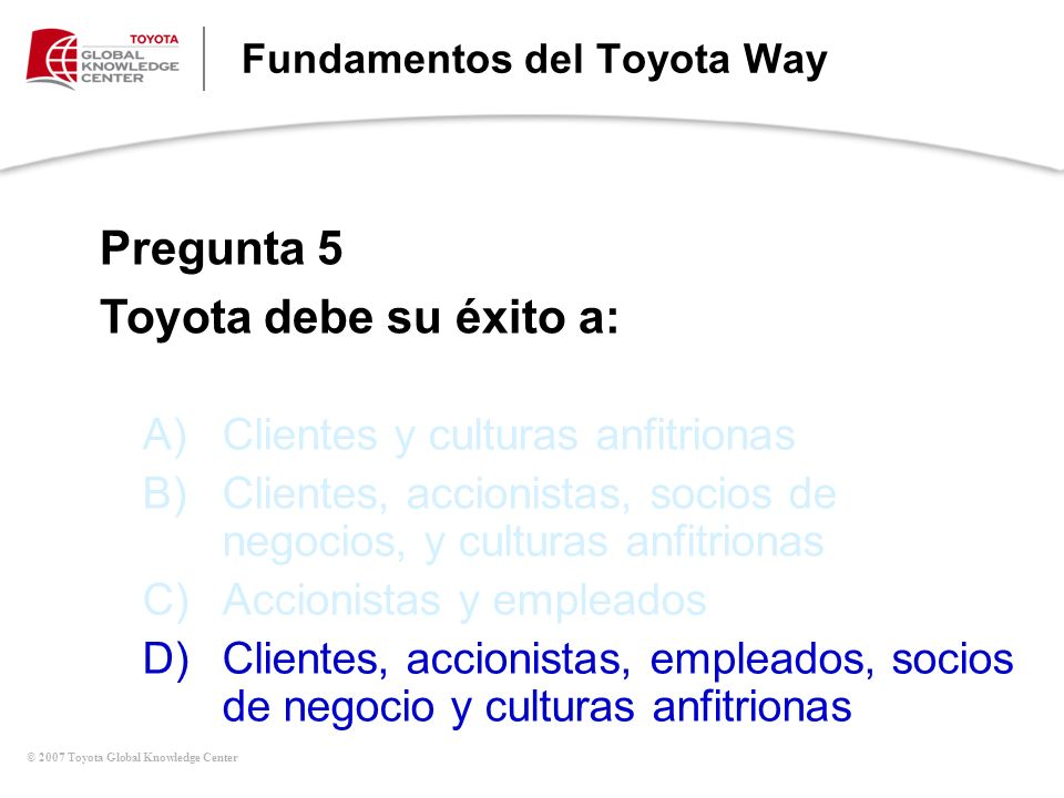 © 2007 Toyota Global Knowledge Center Fundamentos del Toyota Way A)Clientes y culturas anfitrionas B)Clientes, accionistas, socios de negocios, y cult