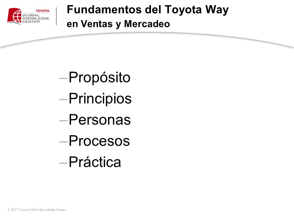 © 2007 Toyota Global Knowledge Center Fundamentos del Toyota Way en Ventas y Mercadeo –Propósito –Principios –Personas –Procesos –Práctica
