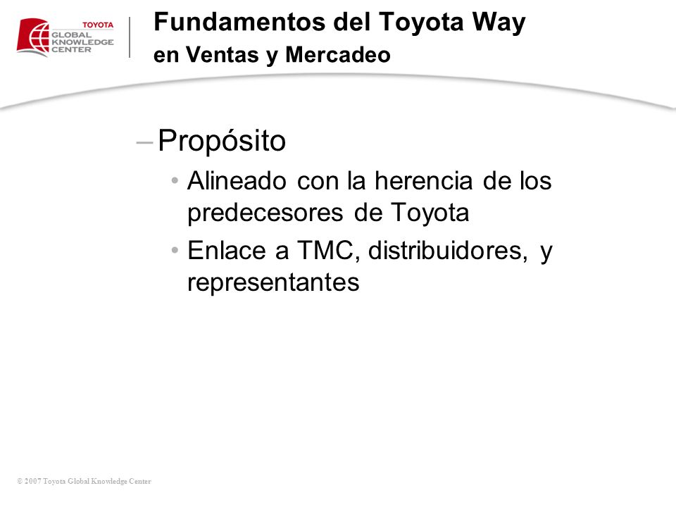 © 2007 Toyota Global Knowledge Center Fundamentos del Toyota Way en Ventas y Mercadeo –Propósito Alineado con la herencia de los predecesores de Toyot