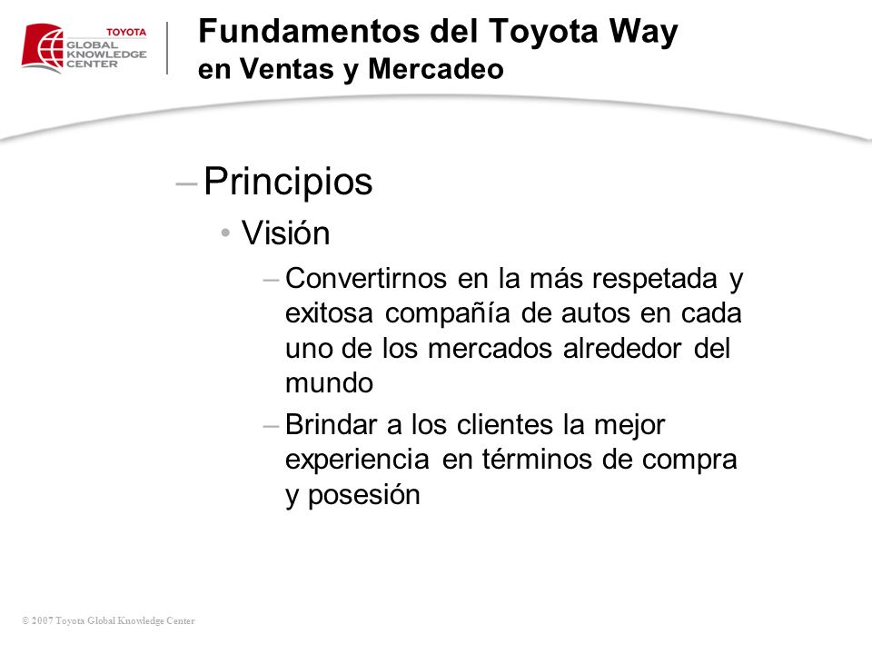 © 2007 Toyota Global Knowledge Center Fundamentos del Toyota Way en Ventas y Mercadeo –Principios Visión –Convertirnos en la más respetada y exitosa c
