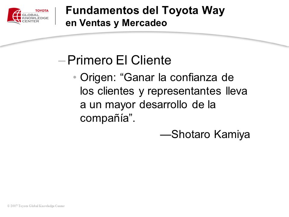 © 2007 Toyota Global Knowledge Center Fundamentos del Toyota Way en Ventas y Mercadeo –Primero El Cliente Origen: Ganar la confianza de los clientes y