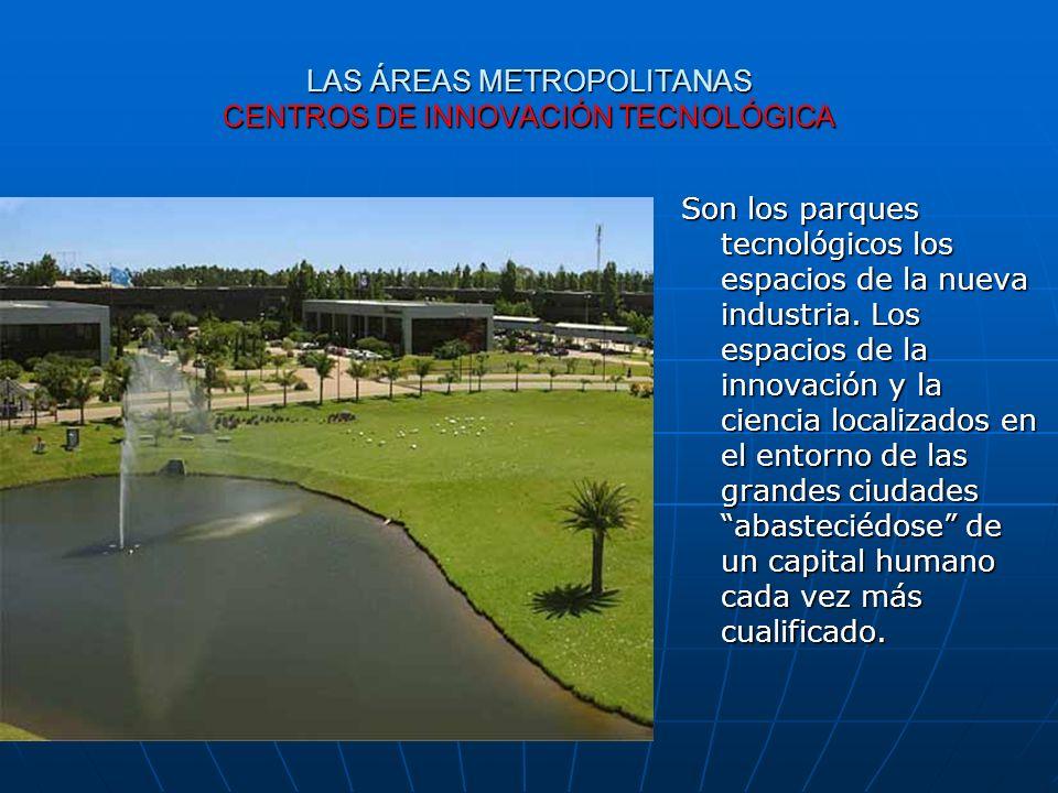 LAS ÁREAS METROPOLITANAS CENTROS DE INNOVACIÓN TECNOLÓGICA Son los parques tecnológicos los espacios de la nueva industria. Los espacios de la innovac