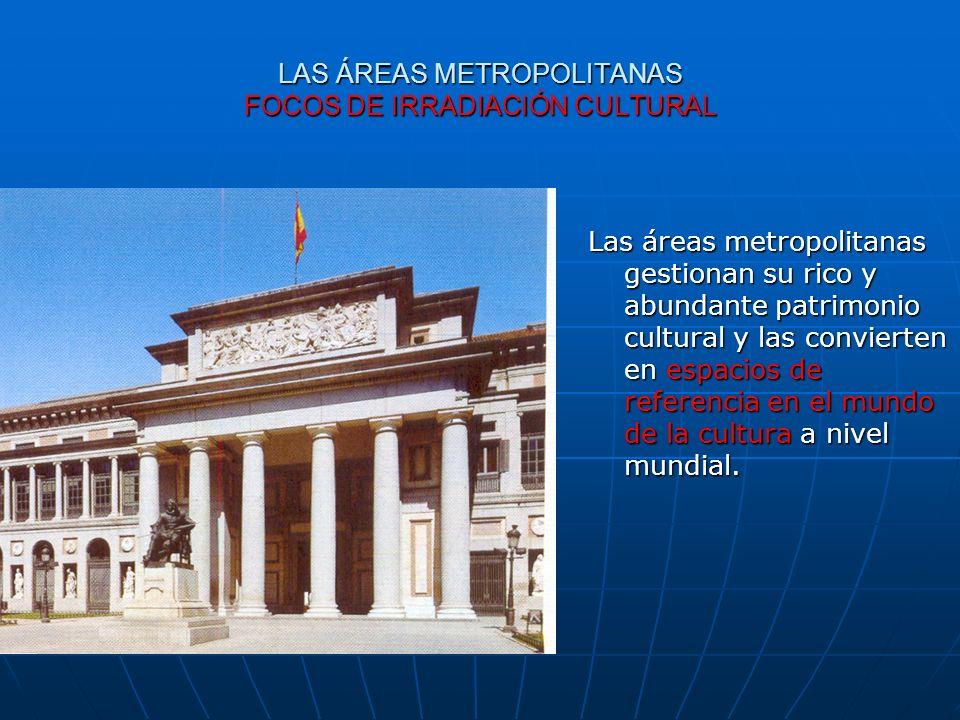 LAS ÁREAS METROPOLITANAS FOCOS DE IRRADIACIÓN CULTURAL Las áreas metropolitanas gestionan su rico y abundante patrimonio cultural y las convierten en