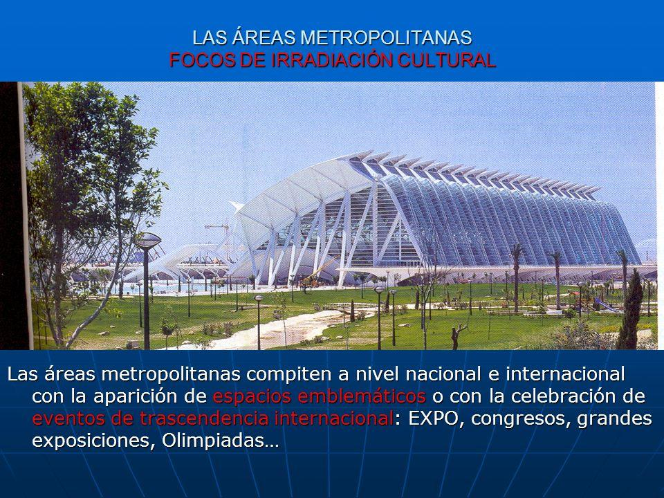 LAS ÁREAS METROPOLITANAS FOCOS DE IRRADIACIÓN CULTURAL Las áreas metropolitanas compiten a nivel nacional e internacional con la aparición de espacios