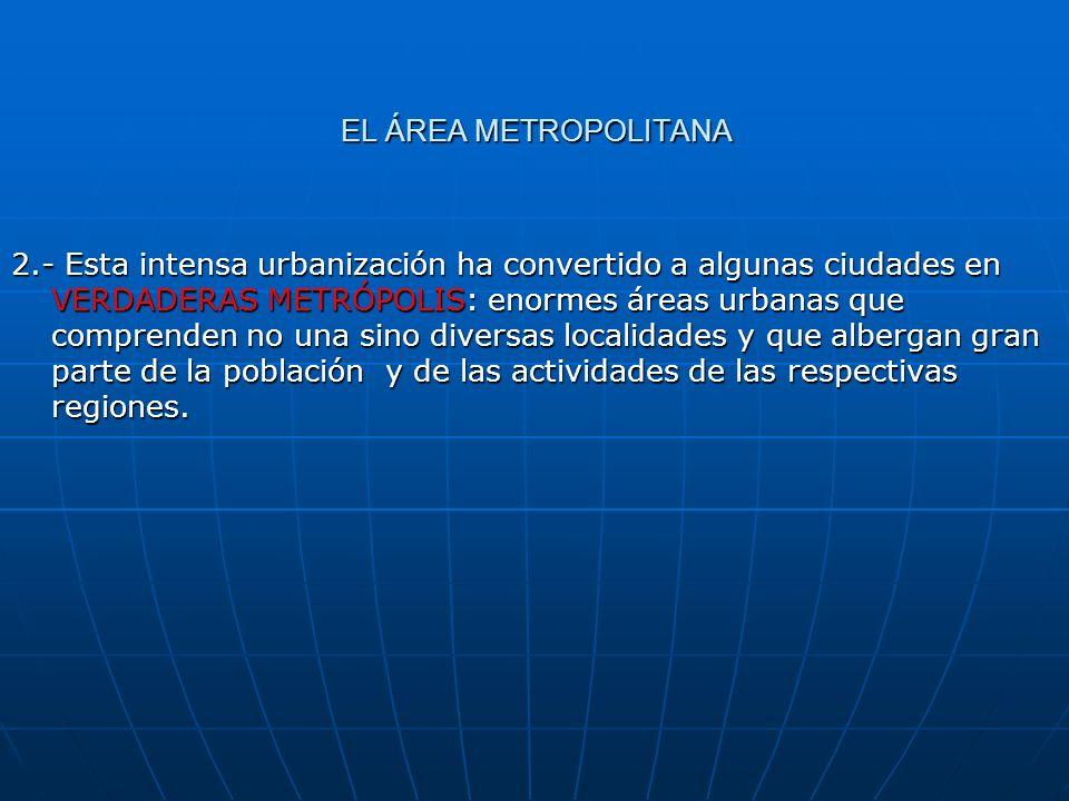 EL ÁREA METROPOLITANA 2.- Esta intensa urbanización ha convertido a algunas ciudades en VERDADERAS METRÓPOLIS: enormes áreas urbanas que comprenden no