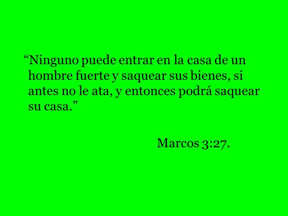 Ninguno puede entrar en la casa de un hombre fuerte y saquear sus bienes, si antes no le ata, y entonces podrá saquear su casa. Marcos 3:27.