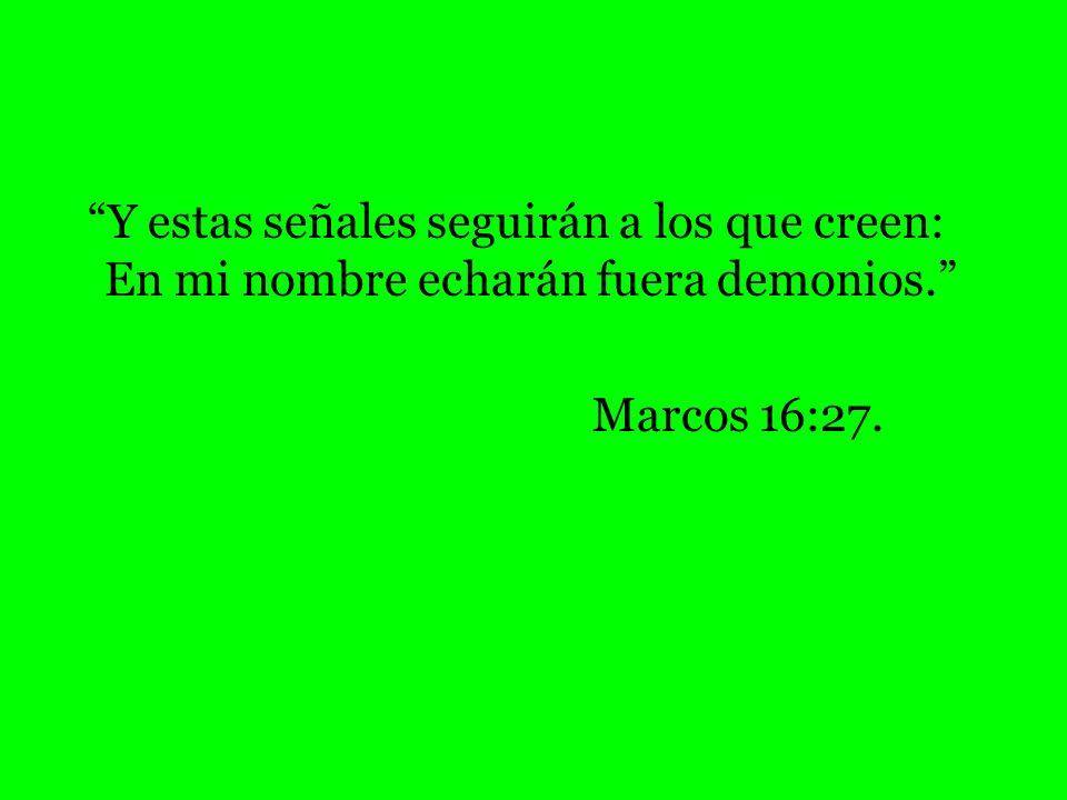 Y estas señales seguirán a los que creen: En mi nombre echarán fuera demonios. Marcos 16:27.