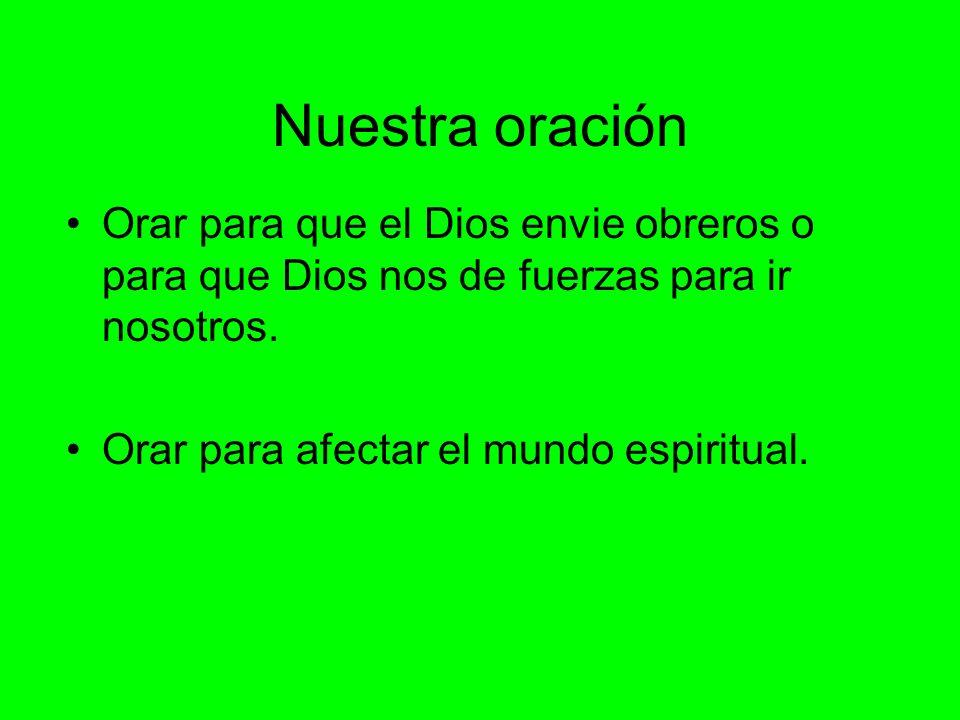 Nuestra oración Orar para que el Dios envie obreros o para que Dios nos de fuerzas para ir nosotros. Orar para afectar el mundo espiritual.