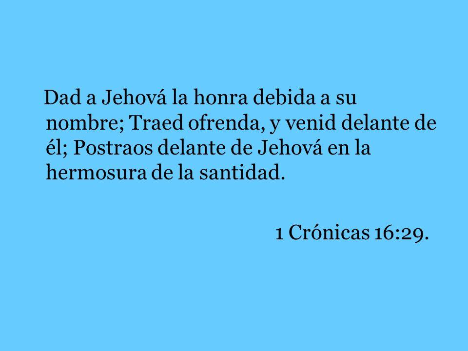 Dad a Jehová la honra debida a su nombre; Traed ofrenda, y venid delante de él; Postraos delante de Jehová en la hermosura de la santidad. 1 Crónicas