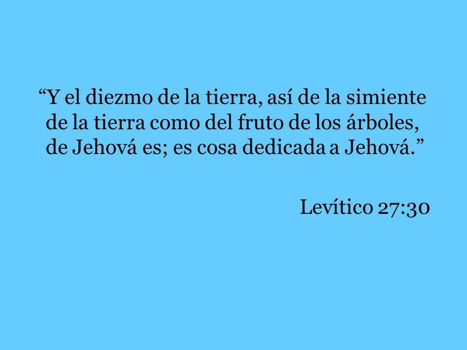 Y el diezmo de la tierra, así de la simiente de la tierra como del fruto de los árboles, de Jehová es; es cosa dedicada a Jehová. Levítico 27:30