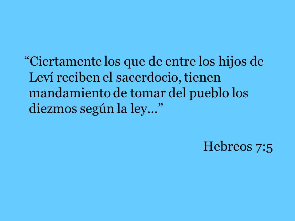 Ciertamente los que de entre los hijos de Leví reciben el sacerdocio, tienen mandamiento de tomar del pueblo los diezmos según la ley… Hebreos 7:5
