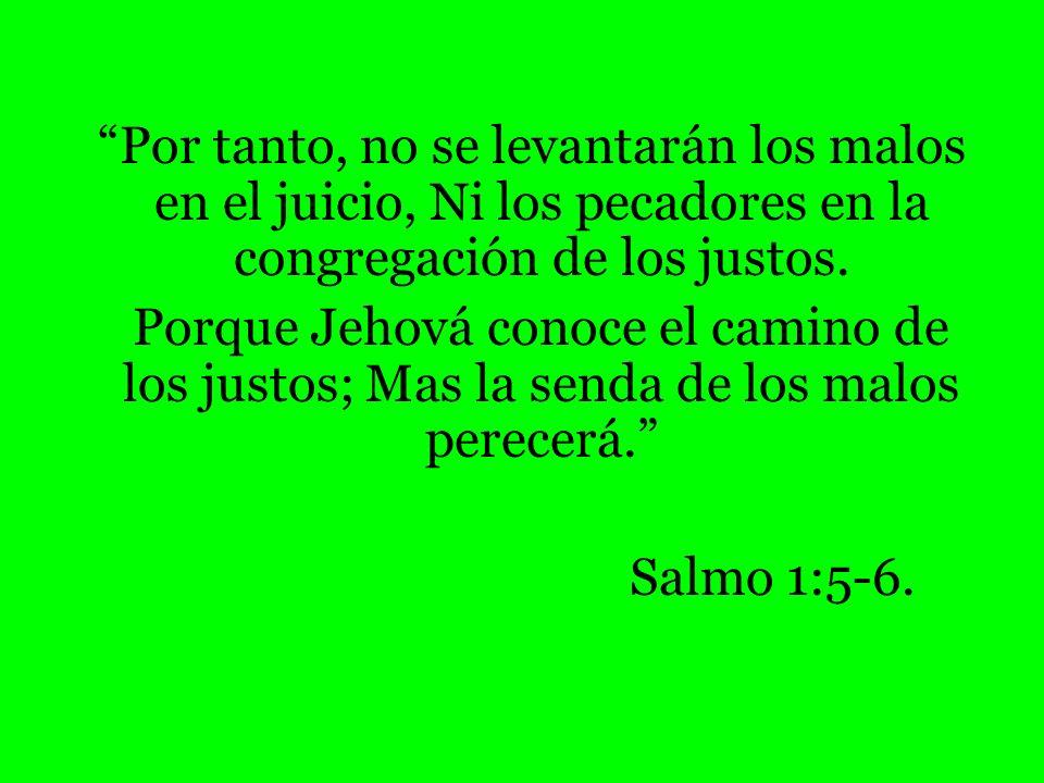 Por tanto, no se levantarán los malos en el juicio, Ni los pecadores en la congregación de los justos. Porque Jehová conoce el camino de los justos; M