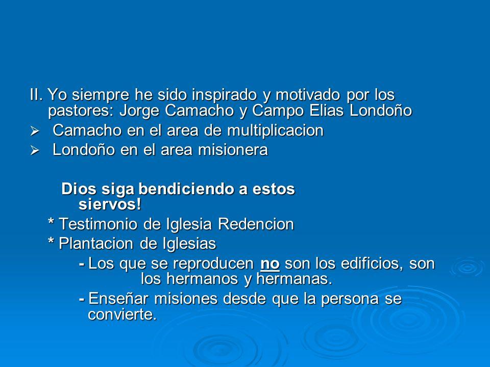 II. Yo siempre he sido inspirado y motivado por los pastores: Jorge Camacho y Campo Elias Londoño Camacho en el area de multiplicacion Camacho en el a