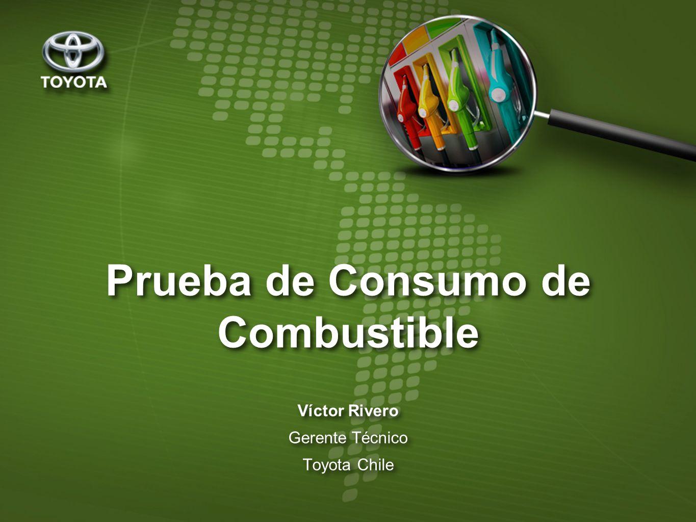 Prueba de Consumo de Combustible Víctor Rivero Gerente Técnico Toyota Chile Víctor Rivero Gerente Técnico Toyota Chile