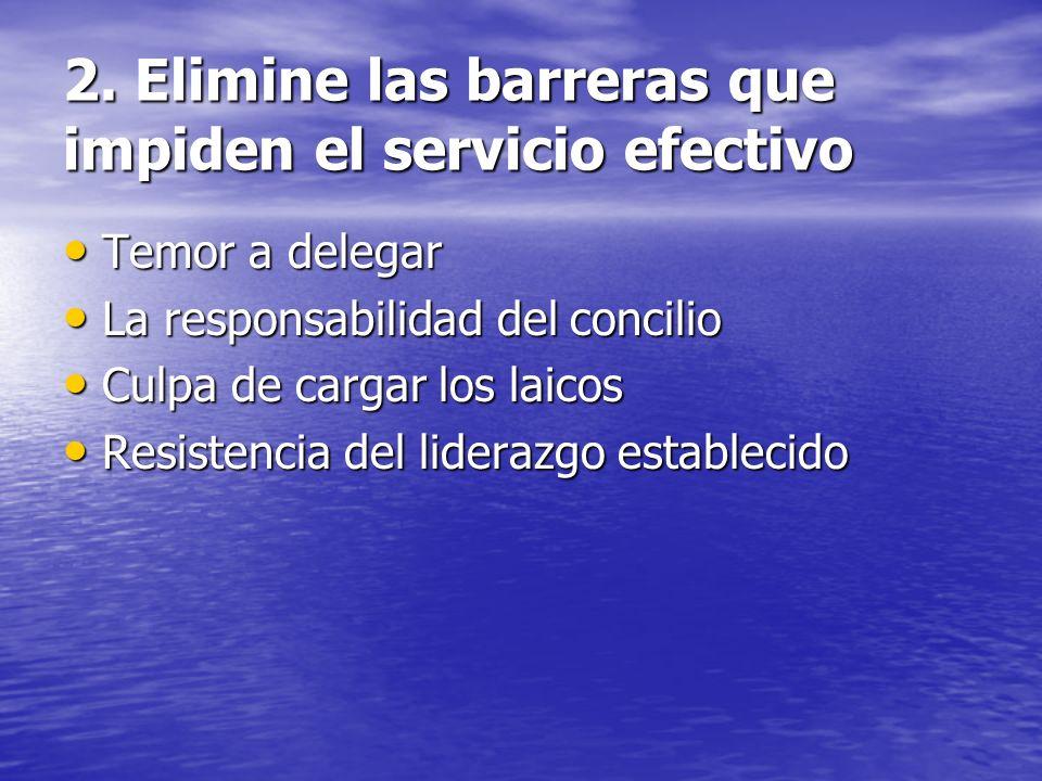 2. Elimine las barreras que impiden el servicio efectivo Temor a delegar Temor a delegar La responsabilidad del concilio La responsabilidad del concil