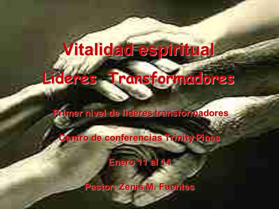 Vitalidad espiritual Lideres Transformadores Primer nivel de lideres transformadores Primer nivel de lideres transformadores Centro de conferencias Trinity Pines Enero 11 al 14 Pastor: Zenis M.