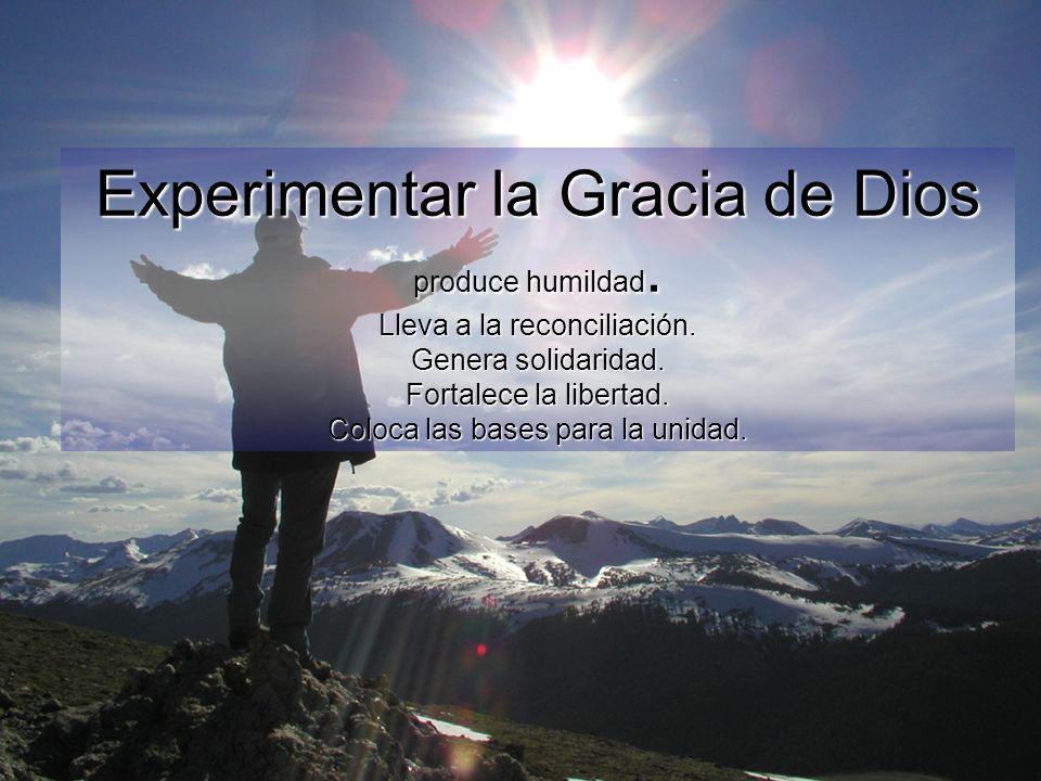 Experimentar la Gracia de Dios produce humildad. Lleva a la reconciliación. Genera solidaridad. Fortalece la libertad. Coloca las bases para la unidad