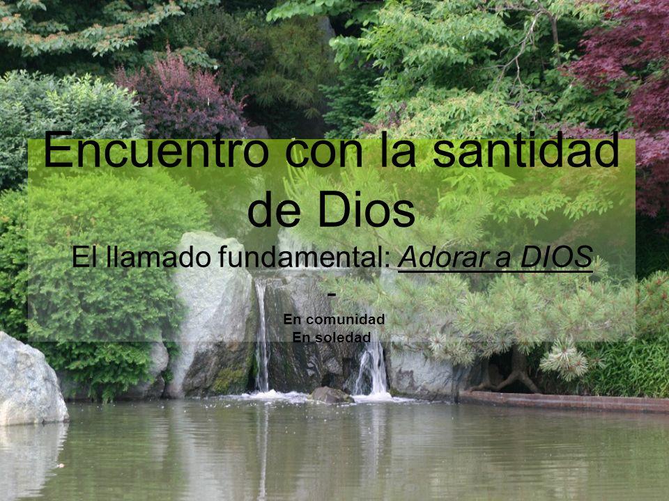 Encuentro con la santidad de Dios El llamado fundamental: Adorar a DIOS - En comunidad En soledad