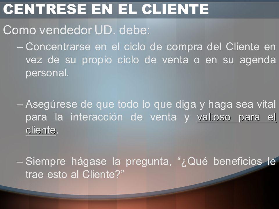 CENTRESE EN EL CLIENTE El Cliente es el centro del proceso de Compra Obtener la confianza del Cliente principal en el proceso de Compra. El Vendedor d