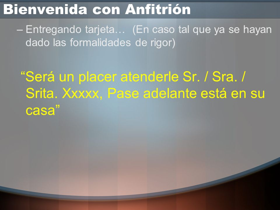 Bienvenida sin Anfitrión –Entregando tarjeta… Bienvenido a Ricardo Pérez mi nombre es: Pedro Tuñón, y el suyo? ó Pase adelante Sr. / Sra. XXX está en