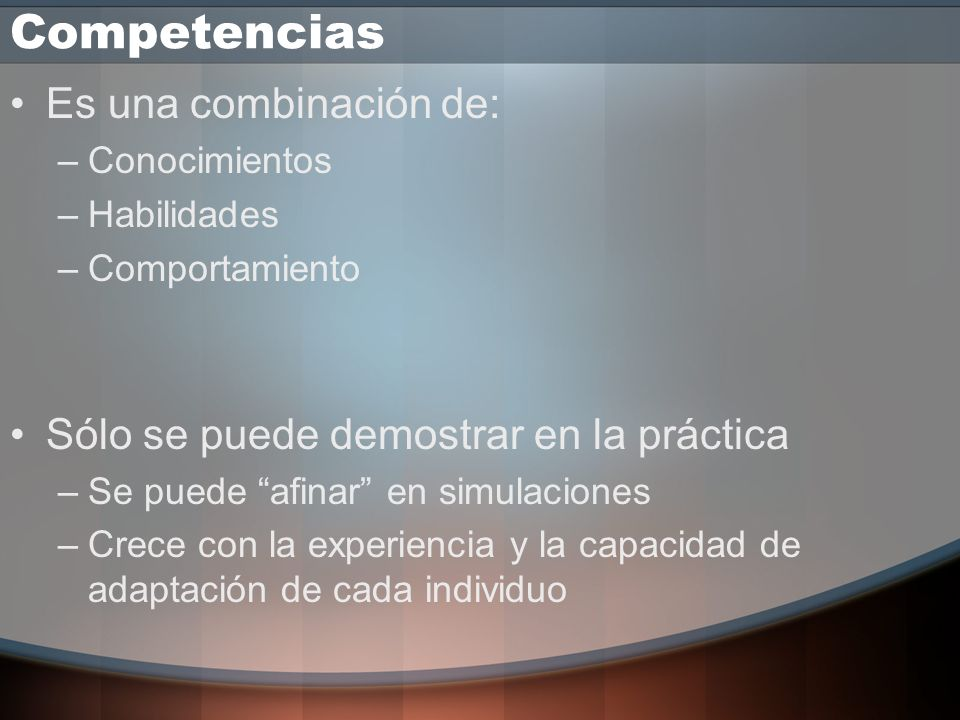 Competencias Es una combinación de: –Conocimientos –Habilidades –Comportamiento Sólo se puede demostrar en la práctica –Se puede afinar en simulaciones –Crece con la experiencia y la capacidad de adaptación de cada individuo