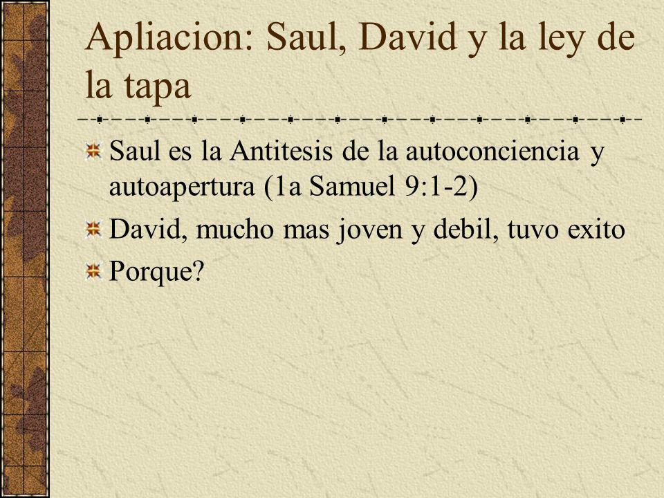 Apliacion: Saul, David y la ley de la tapa Saul es la Antitesis de la autoconciencia y autoapertura (1a Samuel 9:1-2) David, mucho mas joven y debil,