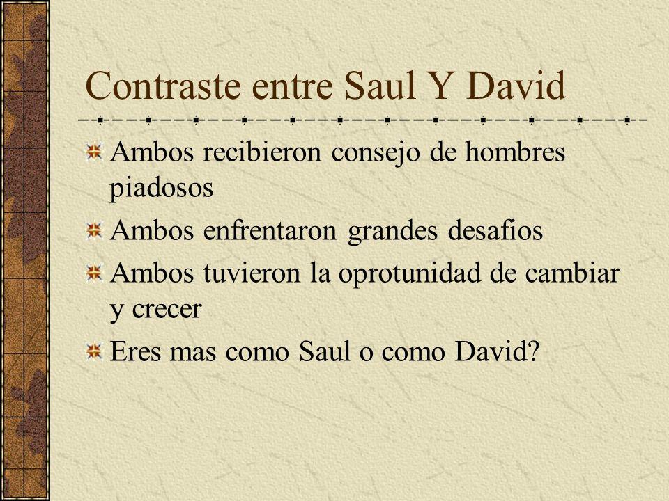 Contraste entre Saul Y David Ambos recibieron consejo de hombres piadosos Ambos enfrentaron grandes desafios Ambos tuvieron la oprotunidad de cambiar
