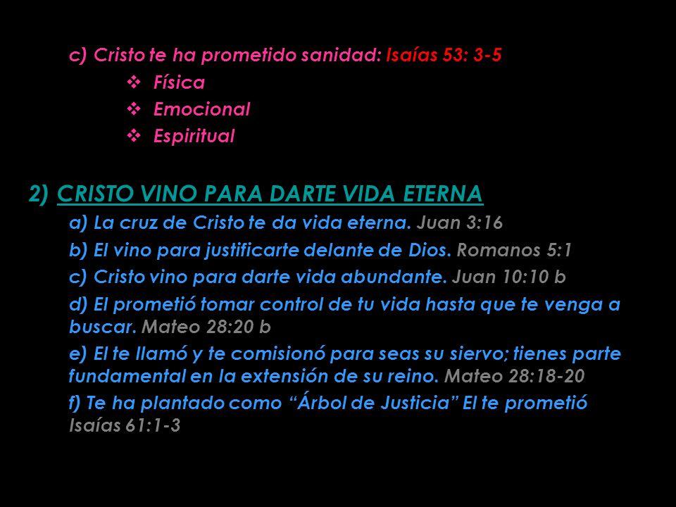 c) Cristo te ha prometido sanidad: Isaías 53: 3-5 Física Emocional Espiritual 2) CRISTO VINO PARA DARTE VIDA ETERNA a) La cruz de Cristo te da vida eterna.