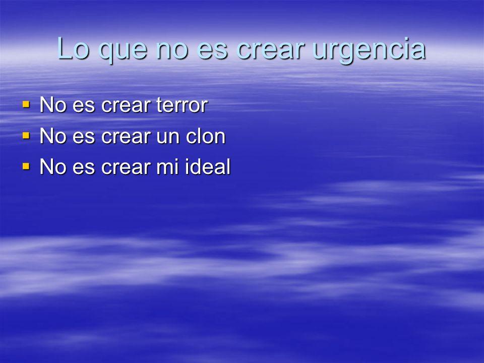 Lo que no es crear urgencia No es crear terror No es crear terror No es crear un clon No es crear un clon No es crear mi ideal No es crear mi ideal