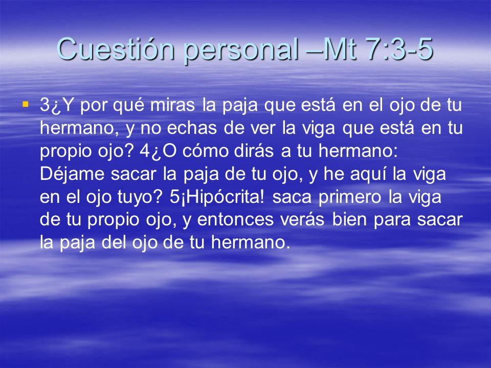 Cuestión personal –Mt 7:3-5 3¿Y por qué miras la paja que está en el ojo de tu hermano, y no echas de ver la viga que está en tu propio ojo? 4¿O cómo