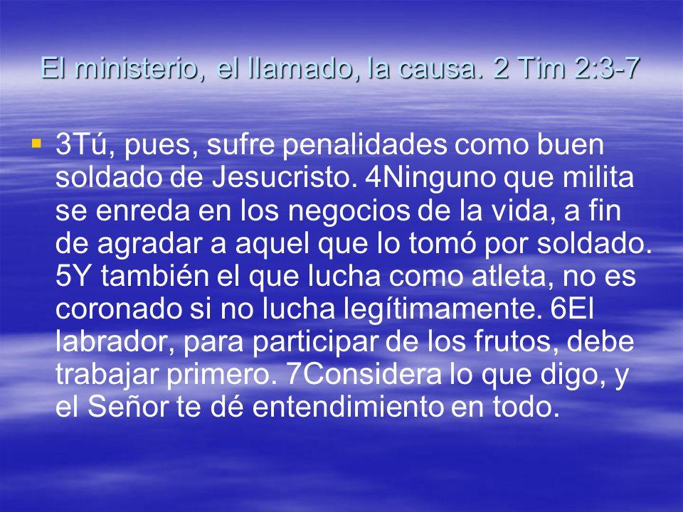 El ministerio, el llamado, la causa. 2 Tim 2:3-7 3Tú, pues, sufre penalidades como buen soldado de Jesucristo. 4Ninguno que milita se enreda en los ne