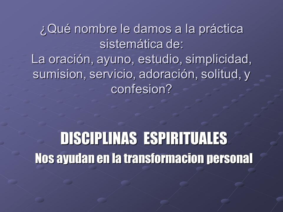 ¿Qué nombre le damos a la práctica sistemática de: La oración, ayuno, estudio, simplicidad, sumision, servicio, adoración, solitud, y confesion? DISCI