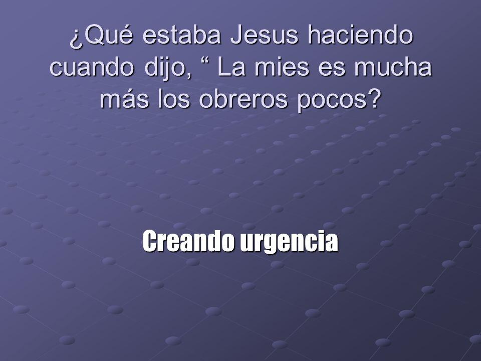 ¿Qué estaba Jesus haciendo cuando dijo, La mies es mucha más los obreros pocos? Creando urgencia