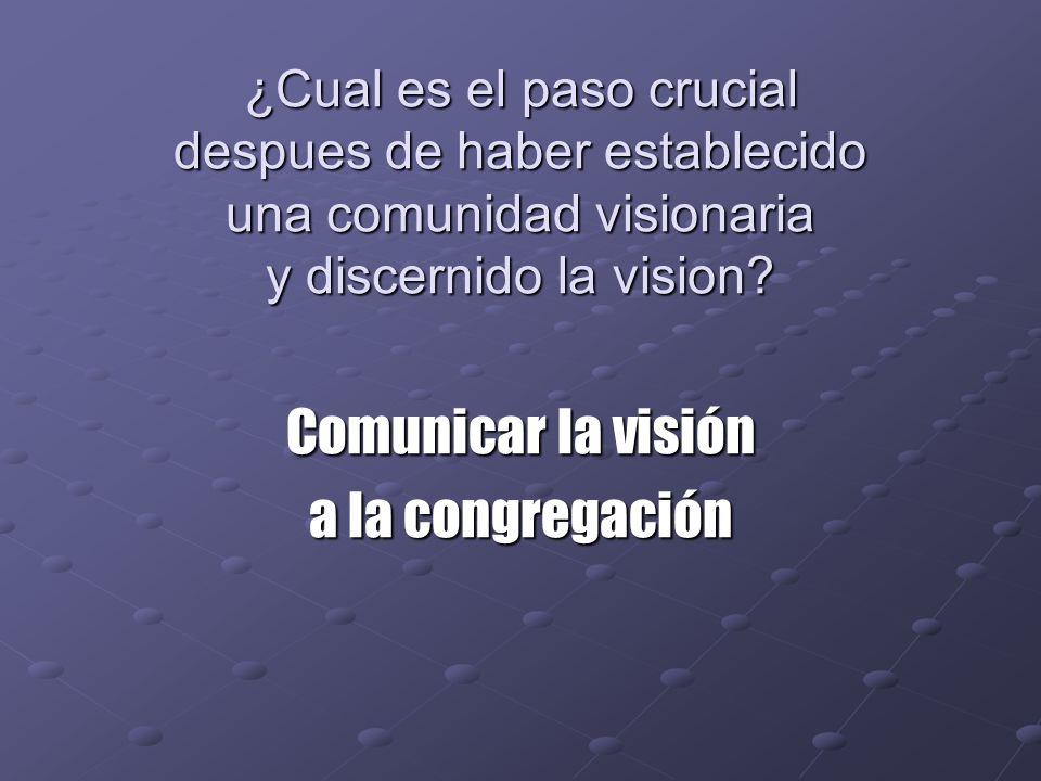 ¿Cual es el paso crucial despues de haber establecido una comunidad visionaria y discernido la vision? Comunicar la visión a la congregación