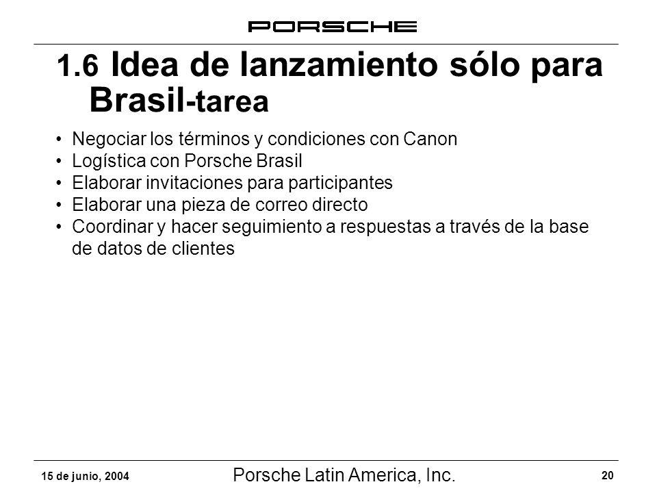 Porsche Latin America, Inc. 20 15 de junio, 2004 1.6 Idea de lanzamiento sólo para Brasil -tarea Negociar los términos y condiciones con Canon Logísti