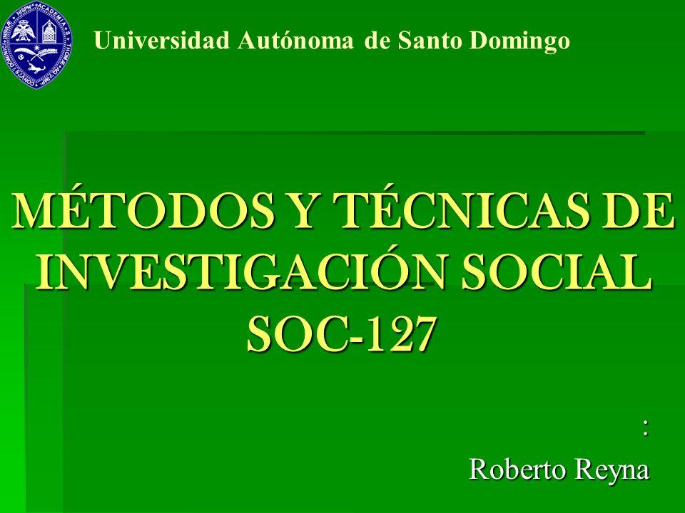 MÉTODOS Y TÉCNICAS DE INVESTIGACIÓN SOCIAL SOC-127 : Roberto Reyna Universidad Autónoma de Santo Domingo