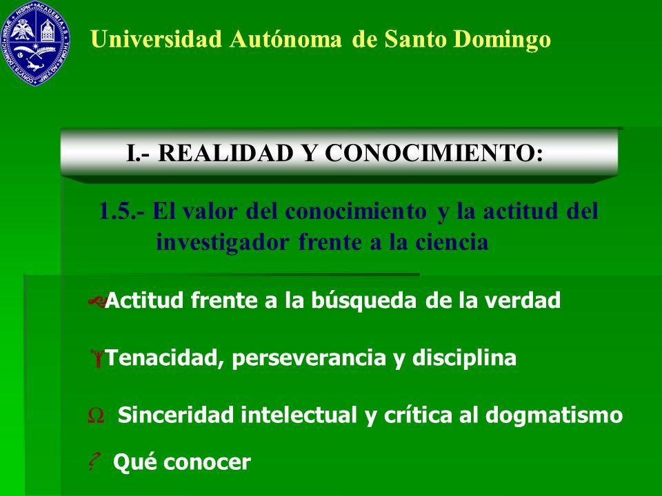 Universidad Autónoma de Santo Domingo 1.5.- El valor del conocimiento y la actitud del investigador frente a la ciencia Actitud frente a la búsqueda d