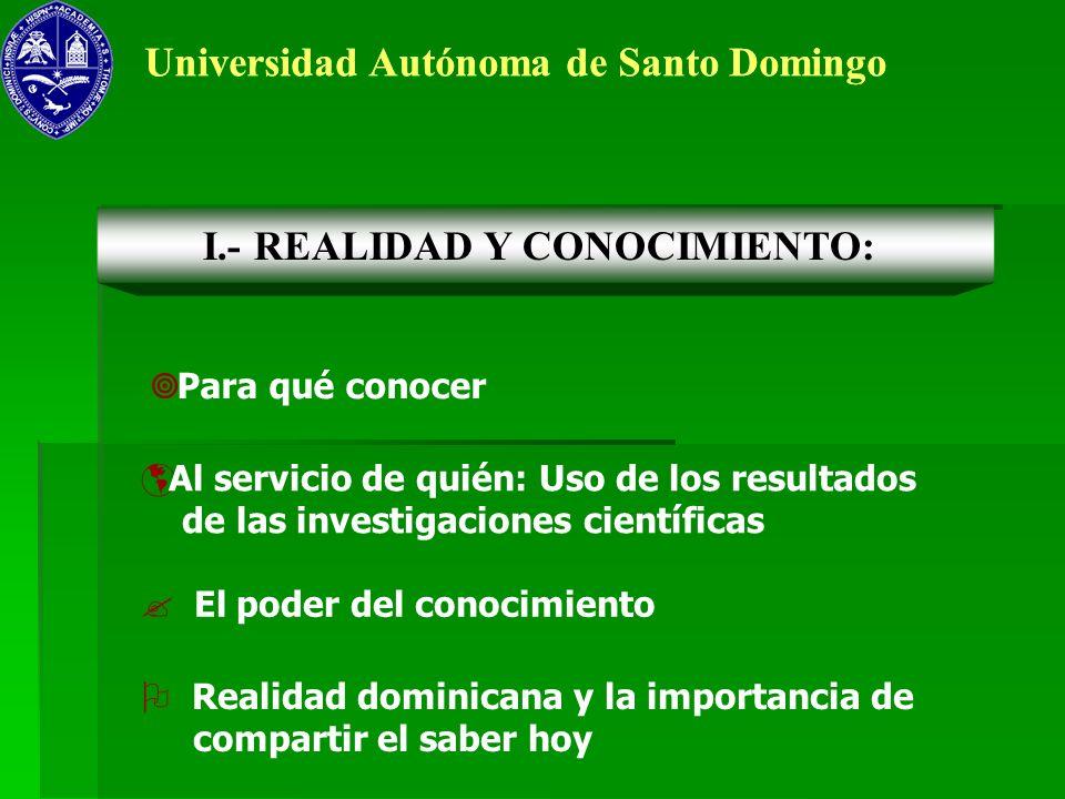 Universidad Autónoma de Santo Domingo Para qué conocer I.- REALIDAD Y CONOCIMIENTO: Al servicio de quién: Uso de los resultados de las investigaciones