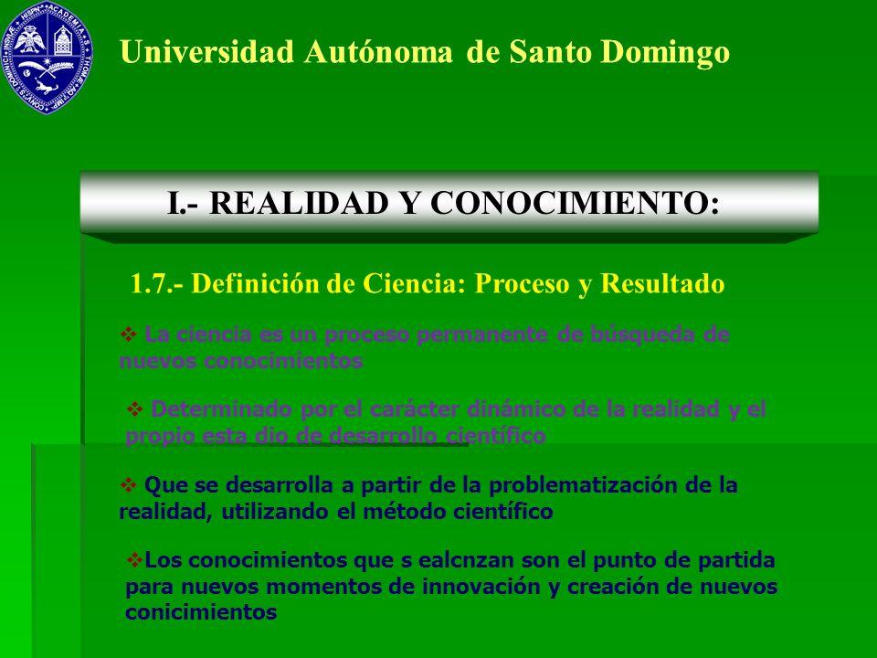 Universidad Autónoma de Santo Domingo 1.7.- Definición de Ciencia: Proceso y Resultado I.- REALIDAD Y CONOCIMIENTO: La ciencia es un proceso permanent