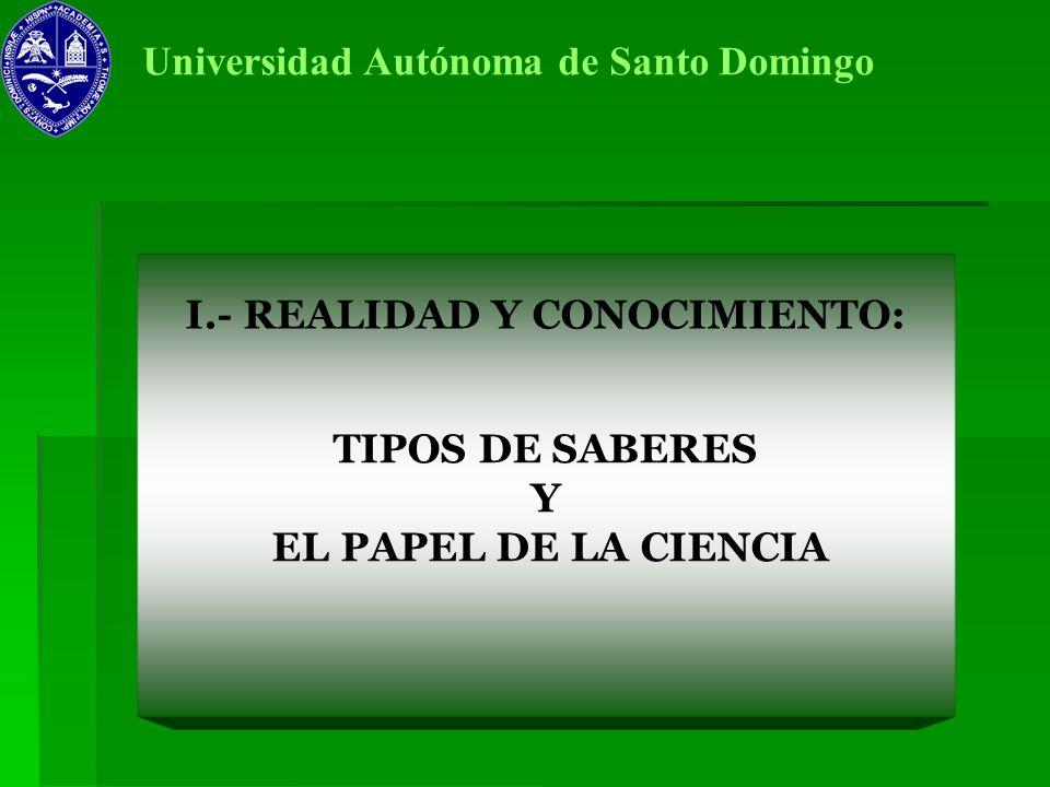 I.- REALIDAD Y CONOCIMIENTO: Universidad Autónoma de Santo Domingo TIPOS DE SABERES Y EL PAPEL DE LA CIENCIA
