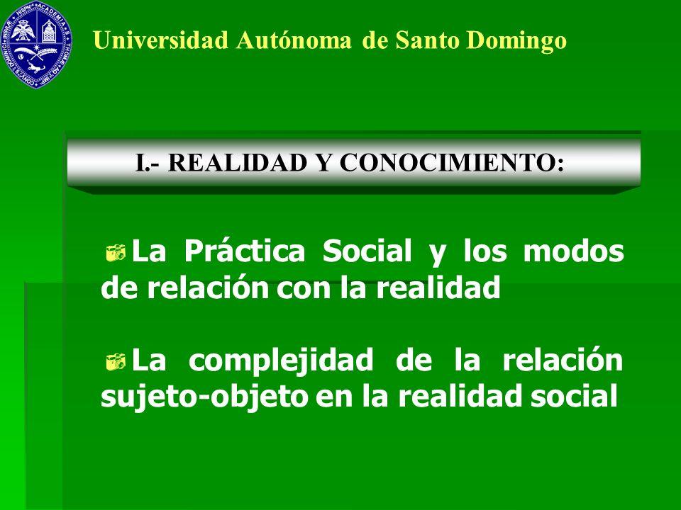 Universidad Autónoma de Santo Domingo La Práctica Social y los modos de relación con la realidad La complejidad de la relación sujeto-objeto en la rea